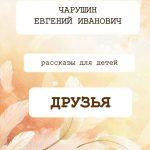 """Евгений Иванович Чарушин. Рассказы для детей """"Друзья"""""""